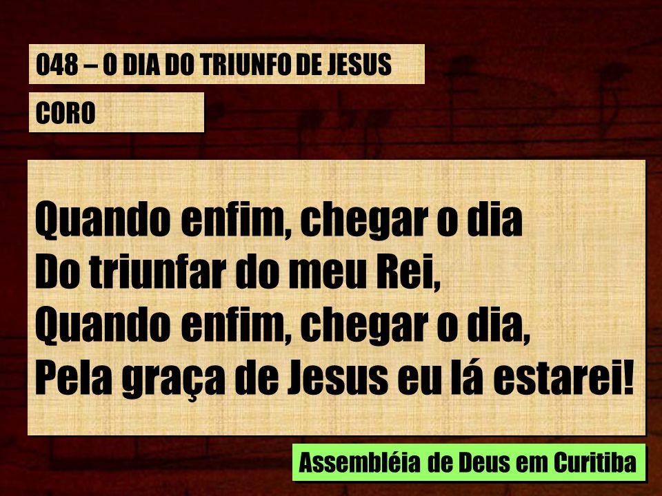 CORO Quando enfim, chegar o dia Do triunfar do meu Rei, Quando enfim, chegar o dia, Pela graça de Jesus eu lá estarei! Quando enfim, chegar o dia Do t