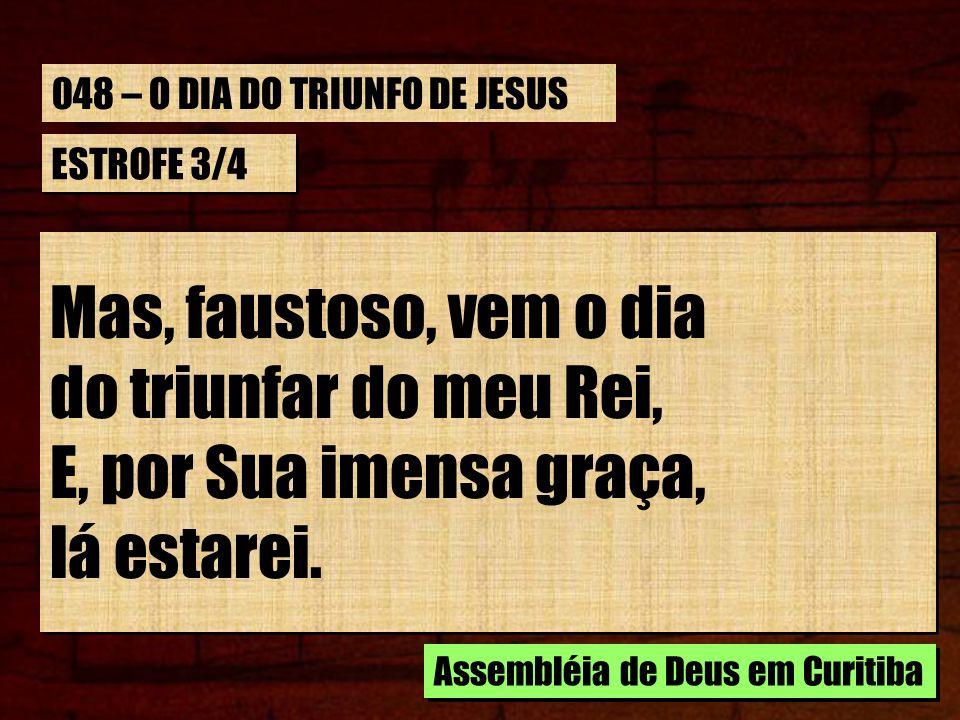 CORO Quando enfim, chegar o dia Do triunfar do meu Rei, Quando enfim, chegar o dia, Pela graça de Jesus eu lá estarei.