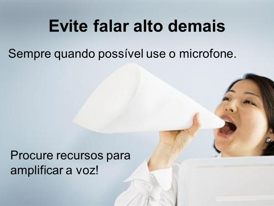 Evite falar alto demais Procure recursos para amplificar a voz! Sempre quando possível use o microfone.
