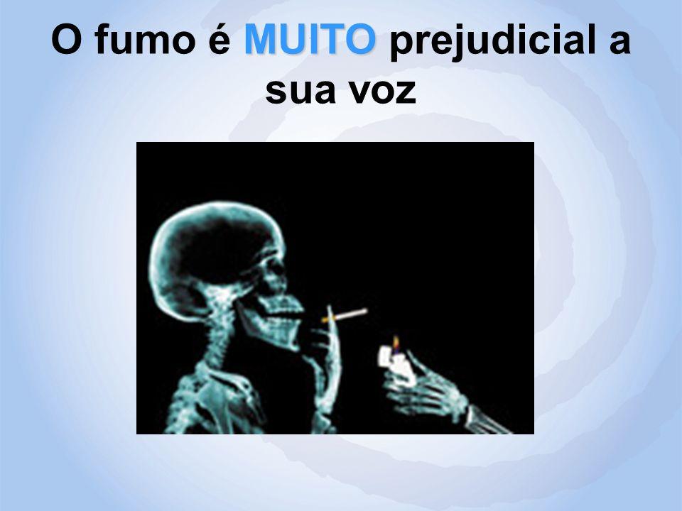 MUITO O fumo é MUITO prejudicial a sua voz