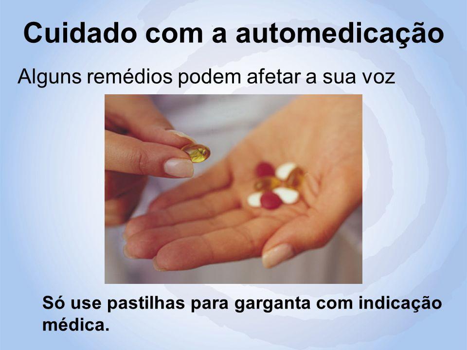 Cuidado com a automedicação Alguns remédios podem afetar a sua voz Só use pastilhas para garganta com indicação médica.