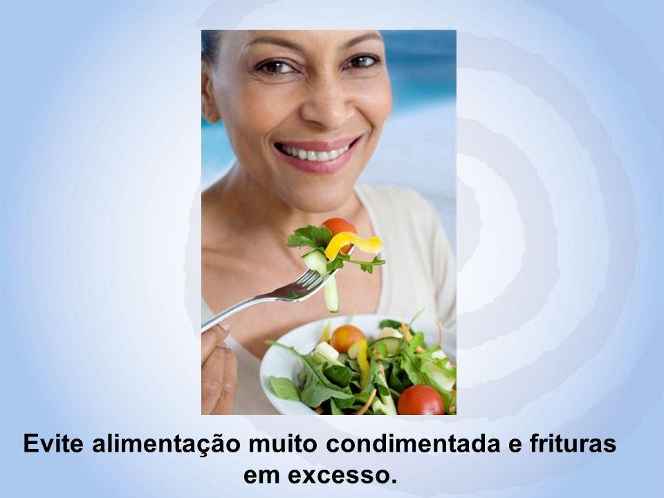 Evite alimentação muito condimentada e frituras em excesso.