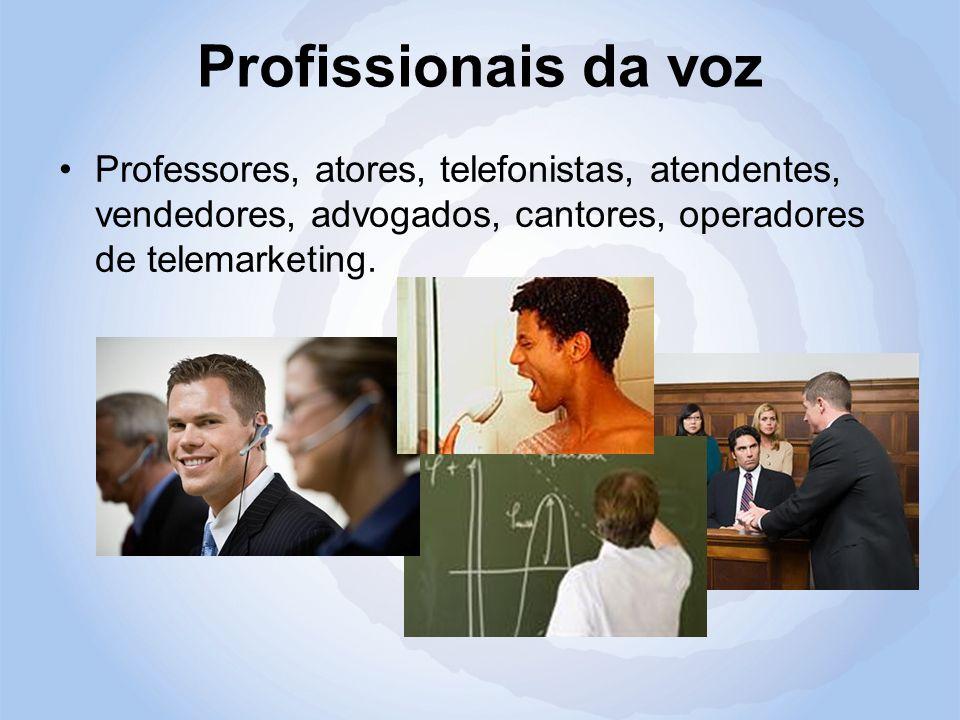 Profissionais da voz Professores, atores, telefonistas, atendentes, vendedores, advogados, cantores, operadores de telemarketing.