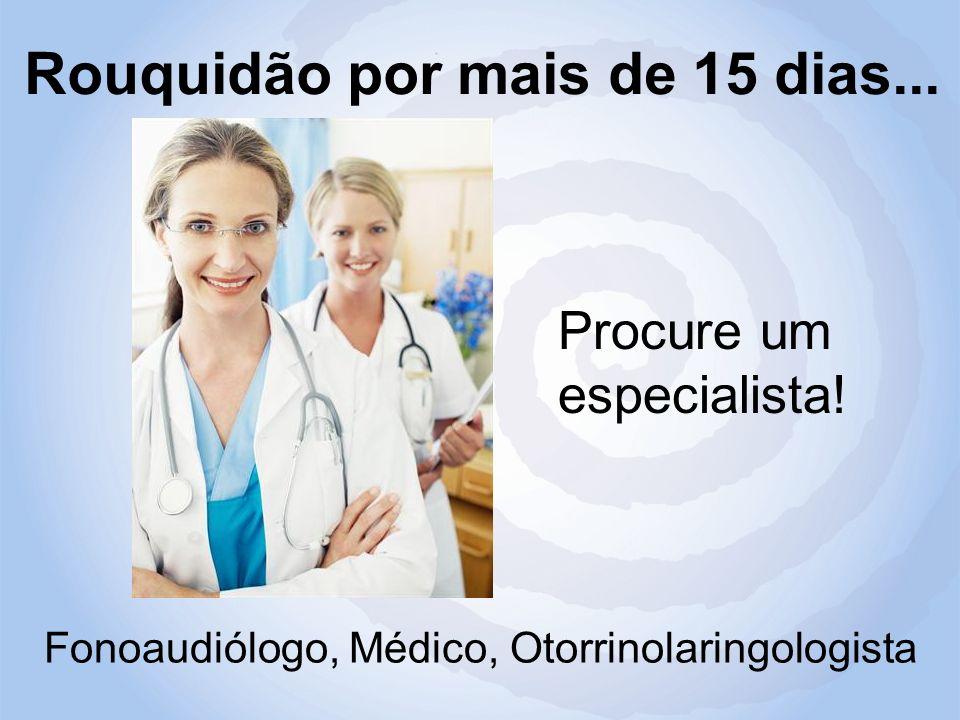 Rouquidão por mais de 15 dias... Fonoaudiólogo, Médico, Otorrinolaringologista Procure um especialista!