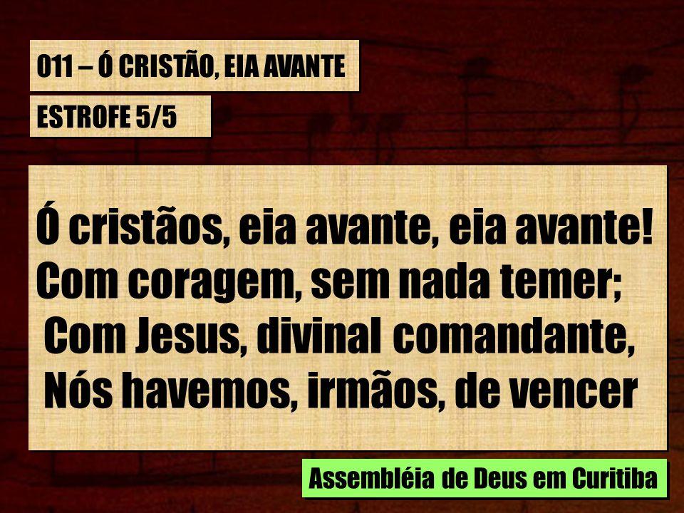 011 – Ó CRISTÃO, EIA AVANTE ESTROFE 5/5 Ó cristãos, eia avante, eia avante! Com coragem, sem nada temer; Com Jesus, divinal comandante, Nós havemos, i