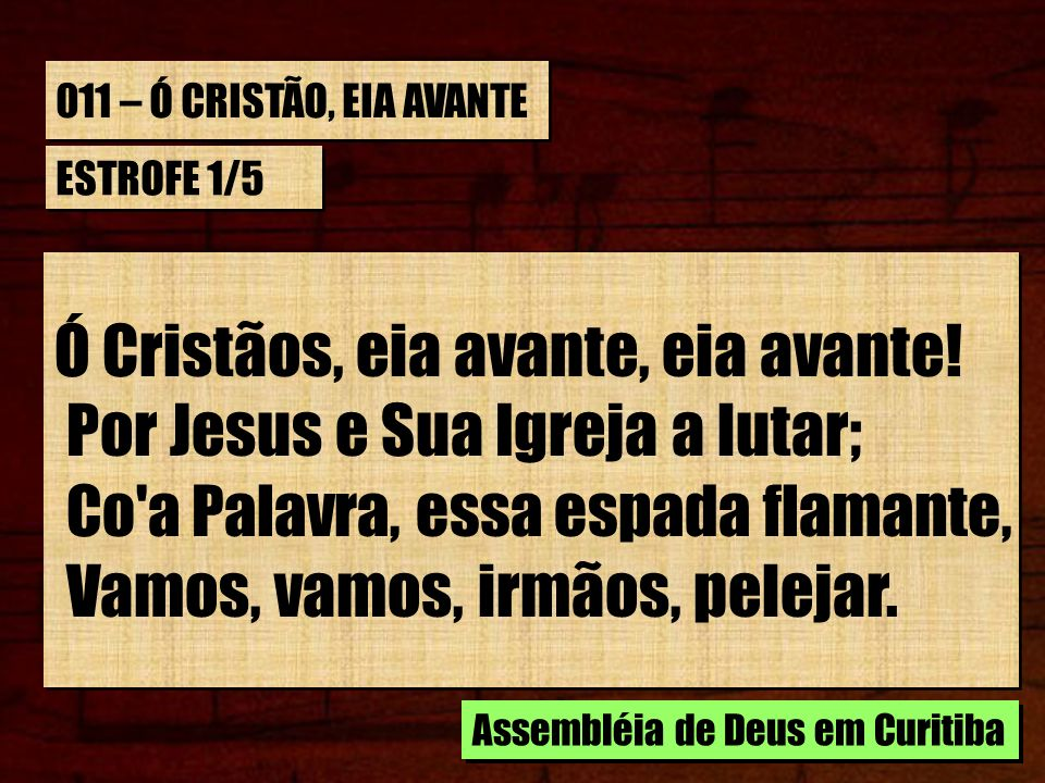 011 – Ó CRISTÃO, EIA AVANTE ESTROFE 1/5 Ó Cristãos, eia avante, eia avante! Por Jesus e Sua Igreja a lutar; Co'a Palavra, essa espada flamante, Vamos,