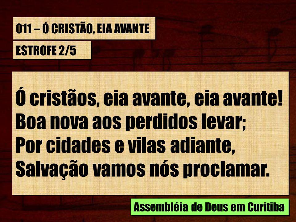 011 – Ó CRISTÃO, EIA AVANTE ESTROFE 2/5 Ó cristãos, eia avante, eia avante.