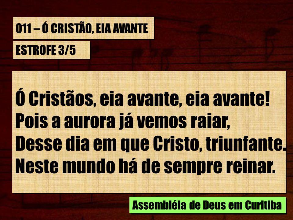 011 – Ó CRISTÃO, EIA AVANTE ESTROFE 3/5 Ó Cristãos, eia avante, eia avante! Pois a aurora já vemos raiar, Desse dia em que Cristo, triunfante. Neste m