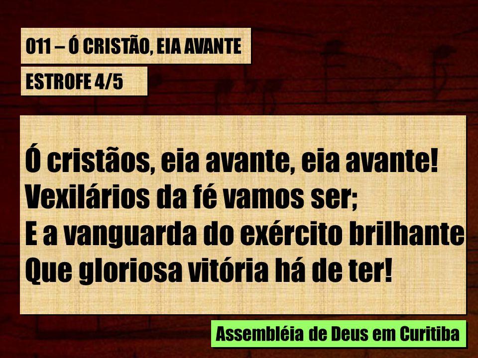 011 – Ó CRISTÃO, EIA AVANTE ESTROFE 4/5 Ó cristãos, eia avante, eia avante! Vexilários da fé vamos ser; E a vanguarda do exército brilhante Que glorio