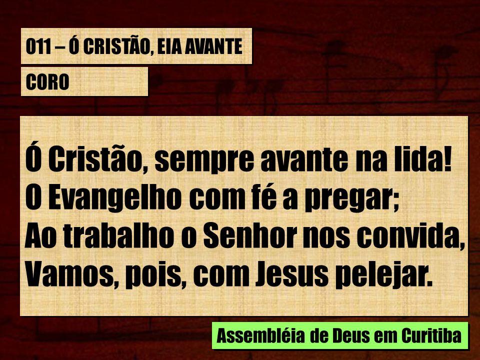 011 – Ó CRISTÃO, EIA AVANTE CORO Ó Cristão, sempre avante na lida! O Evangelho com fé a pregar; Ao trabalho o Senhor nos convida, Vamos, pois, com Jes