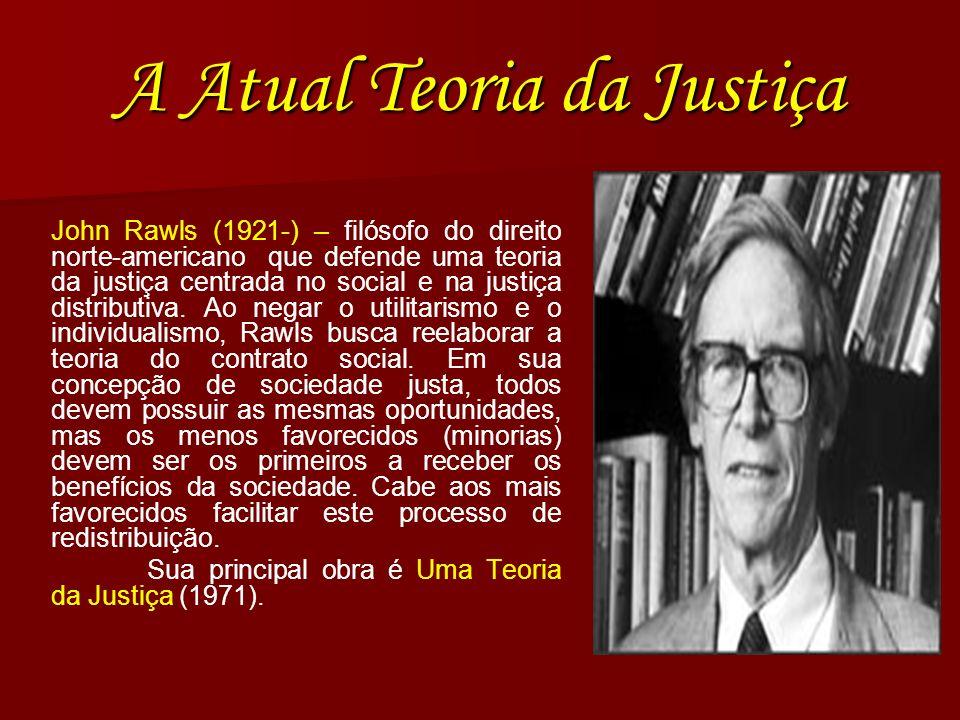 A Atual Teoria da Justiça John Rawls (1921-) – filósofo do direito norte-americano que defende uma teoria da justiça centrada no social e na justiça d