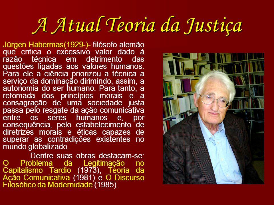 A Atual Teoria da Justiça Jürgen Habermas(1929-)- filósofo alemão que critica o excessivo valor dado à razão técnica em detrimento das questões ligada