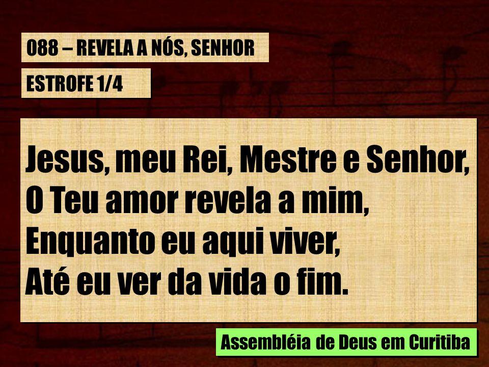 ESTROFE 1/4 Jesus, meu Rei, Mestre e Senhor, O Teu amor revela a mim, Enquanto eu aqui viver, Até eu ver da vida o fim. Assembléia de Deus em Curitiba