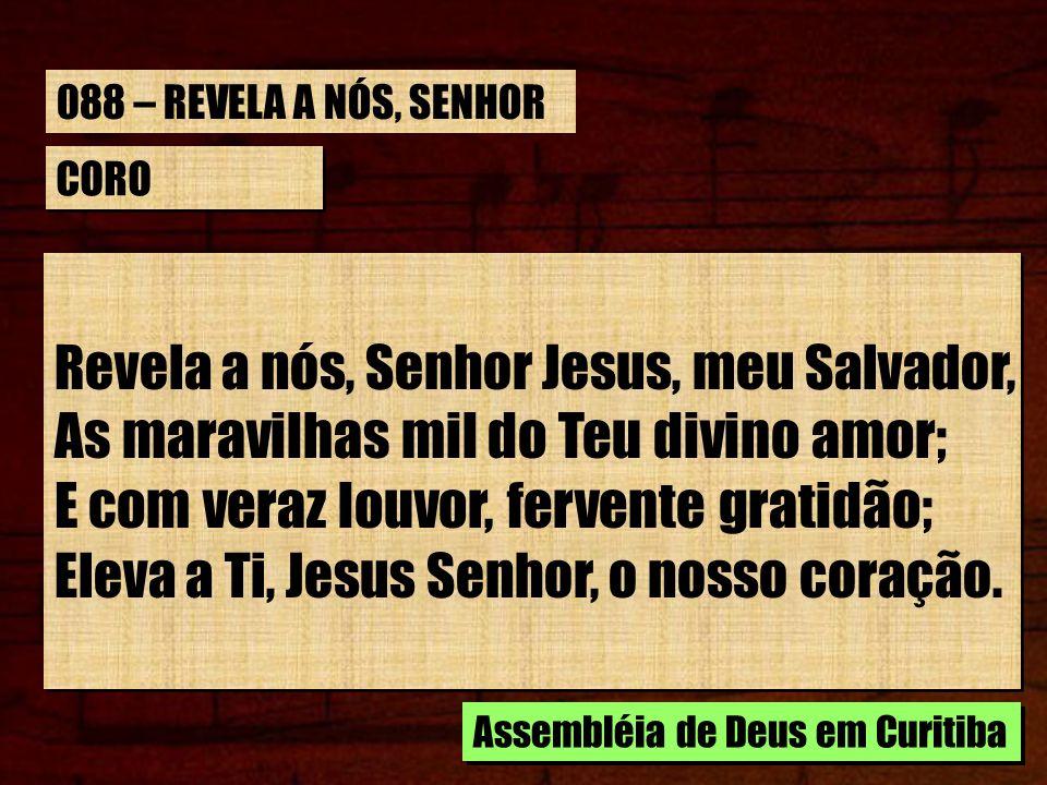CORO Revela a nós, Senhor Jesus, meu Salvador, As maravilhas mil do Teu divino amor; E com veraz louvor, fervente gratidão; Eleva a Ti, Jesus Senhor,