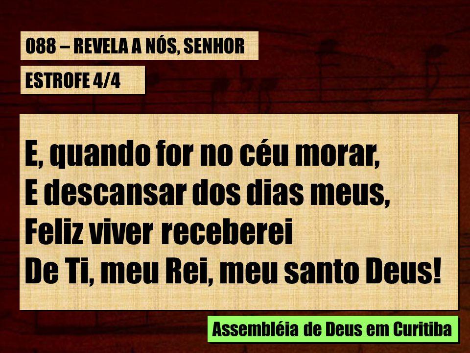 ESTROFE 4/4 E, quando for no céu morar, E descansar dos dias meus, Feliz viver receberei De Ti, meu Rei, meu santo Deus! E, quando for no céu morar, E