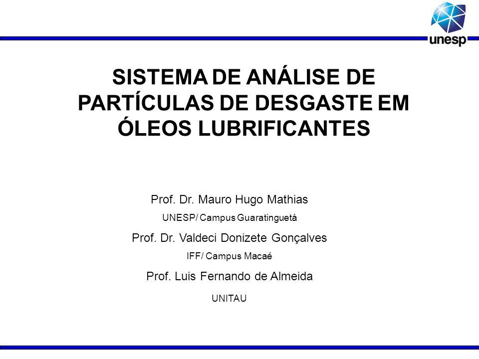 SISTEMA DE ANÁLISE DE PARTÍCULAS DE DESGASTE EM ÓLEOS LUBRIFICANTES Prof. Dr. Mauro Hugo Mathias UNESP/ Campus Guaratinguetá Prof. Dr. Valdeci Donizet