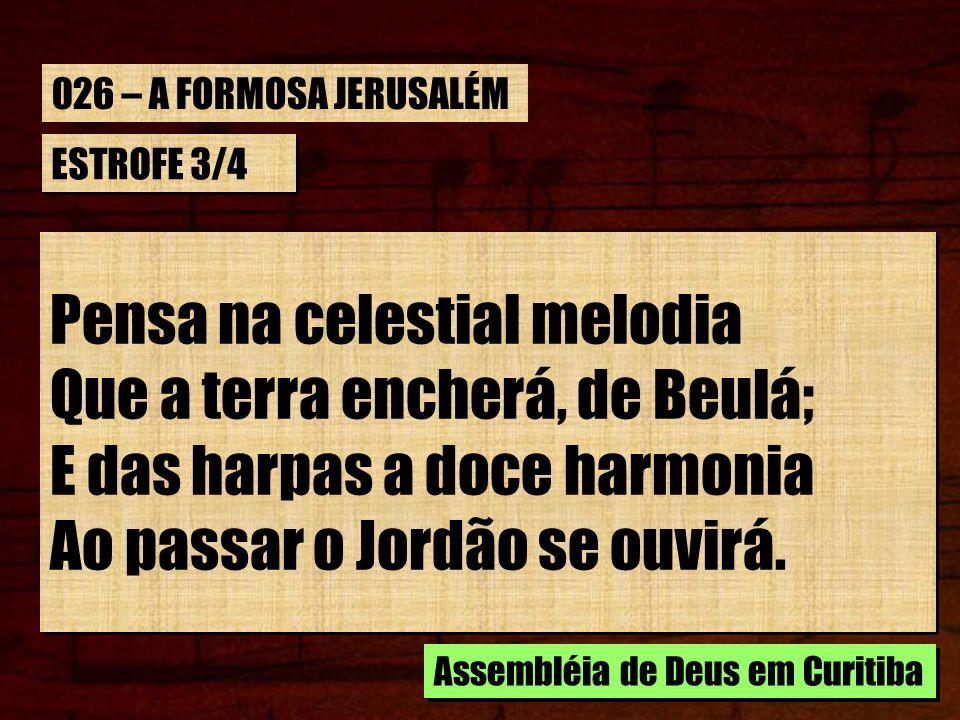 ESTROFE 3/4 Pensa na celestial melodia Que a terra encherá, de Beulá; E das harpas a doce harmonia Ao passar o Jordão se ouvirá. Pensa na celestial me
