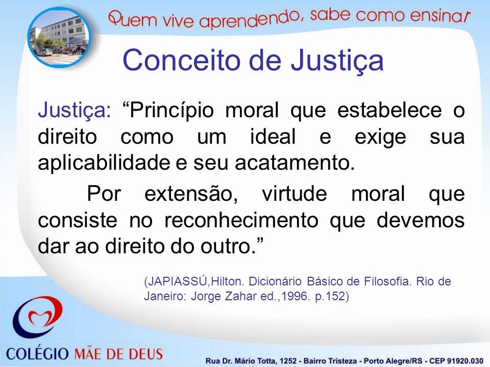 Conceito de Justiça Justiça: Princípio moral que estabelece o direito como um ideal e exige sua aplicabilidade e seu acatamento. Por extensão, virtude