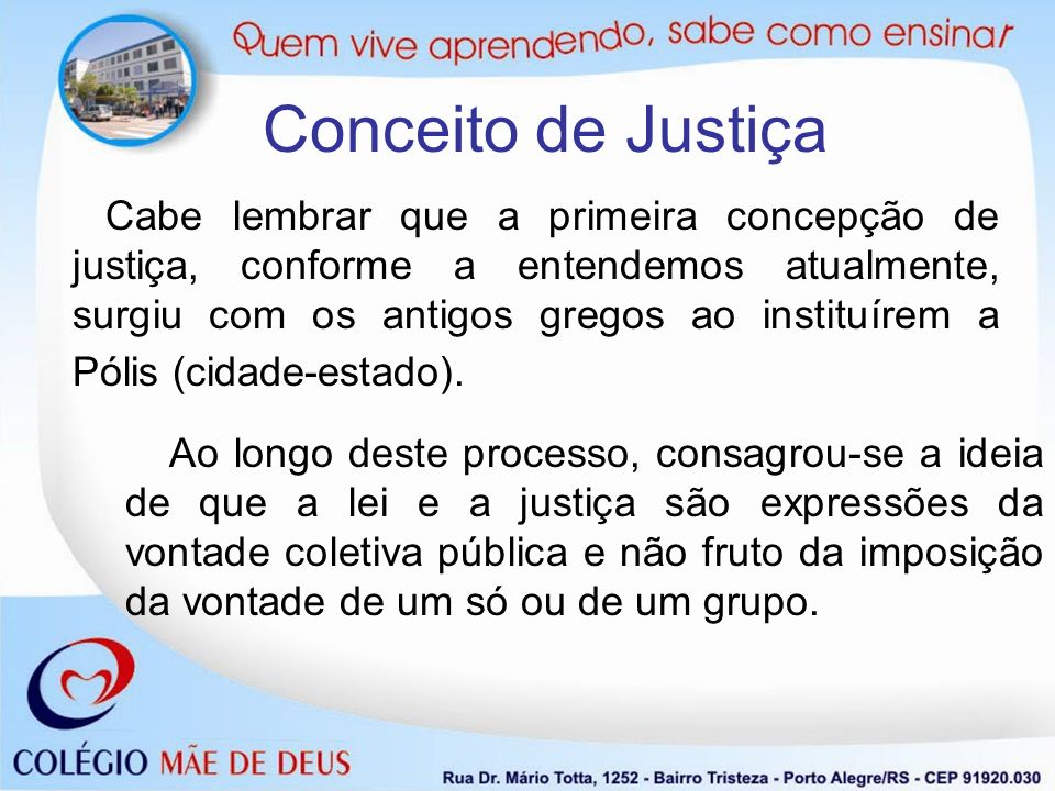 Cabe lembrar que a primeira concepção de justiça, conforme a entendemos atualmente, surgiu com os antigos gregos ao instituírem a Pólis (cidade-estado