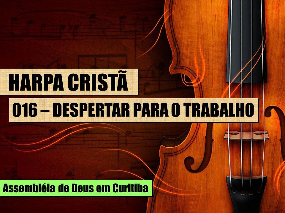 HARPA CRISTÃ 016 – DESPERTAR PARA O TRABALHO Assembléia de Deus em Curitiba