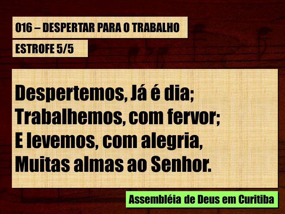 016 – DESPERTAR PARA O TRABALHO ESTROFE 5/5 Despertemos, Já é dia; Trabalhemos, com fervor; E levemos, com alegria, Muitas almas ao Senhor. Despertemo