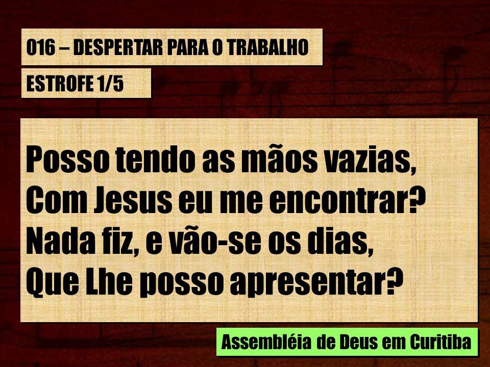 016 – DESPERTAR PARA O TRABALHO CORO Posso tendo as mãos vazias, Com Jesus, eu me encontrar.