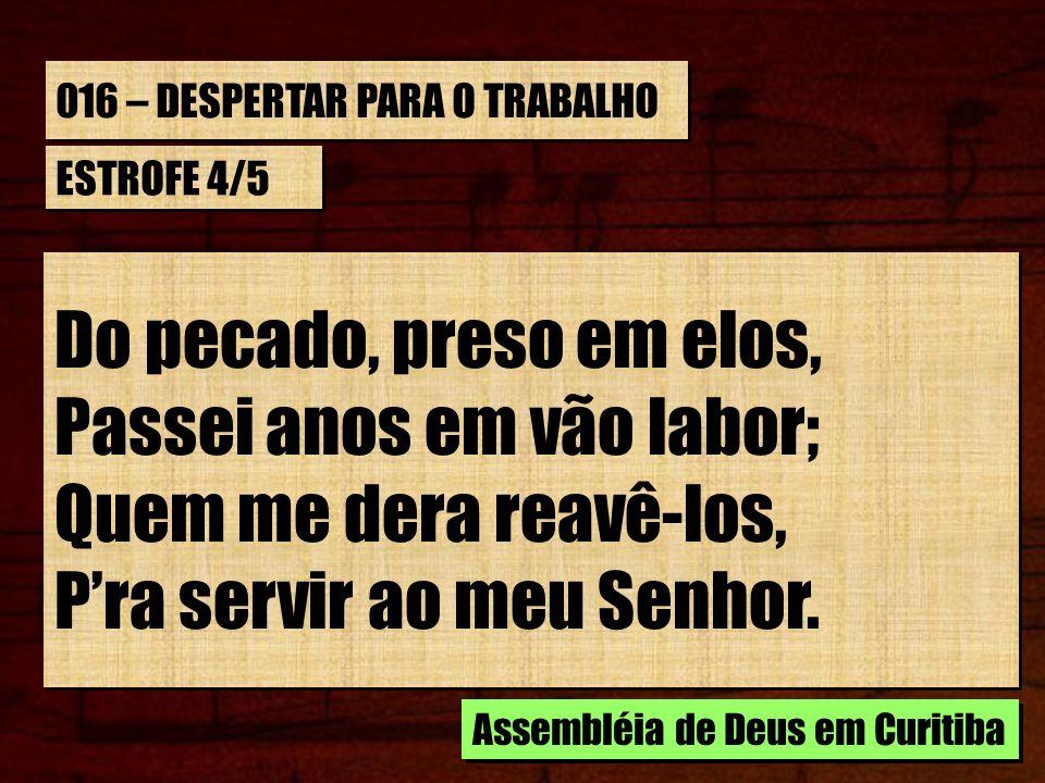 016 – DESPERTAR PARA O TRABALHO ESTROFE 4/5 Do pecado, preso em elos, Passei anos em vão labor; Quem me dera reavê-los, Pra servir ao meu Senhor. Do p