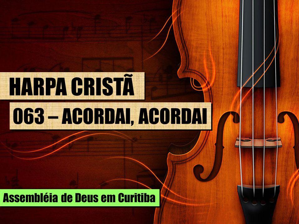 HARPA CRISTÃ 063 – ACORDAI, ACORDAI Assembléia de Deus em Curitiba
