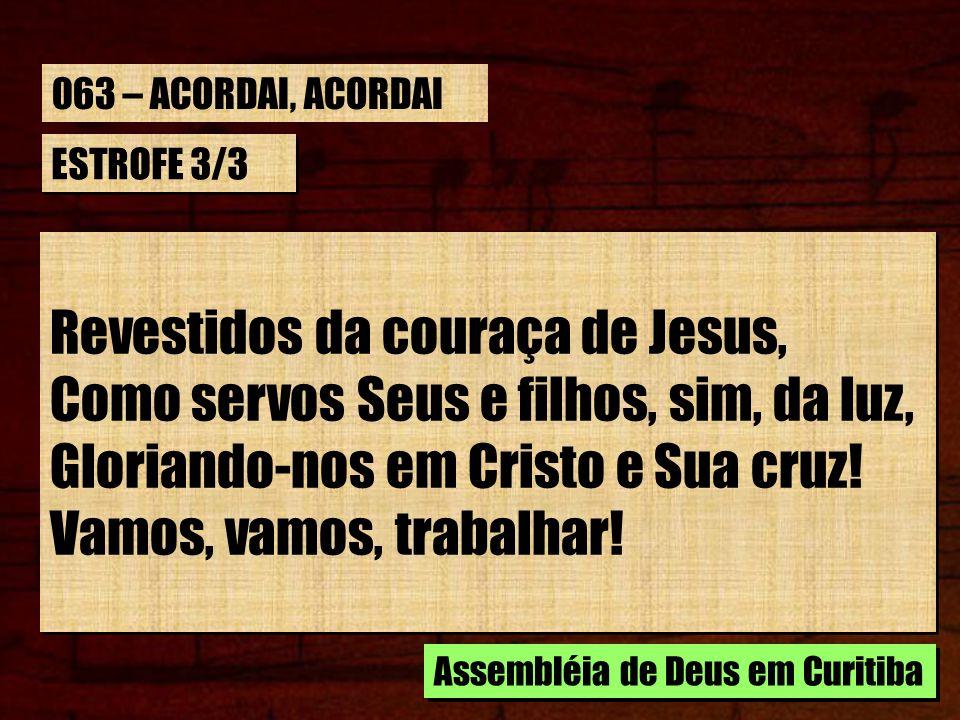 ESTROFE 3/3 Revestidos da couraça de Jesus, Como servos Seus e filhos, sim, da luz, Gloriando-nos em Cristo e Sua cruz! Vamos, vamos, trabalhar! Reves