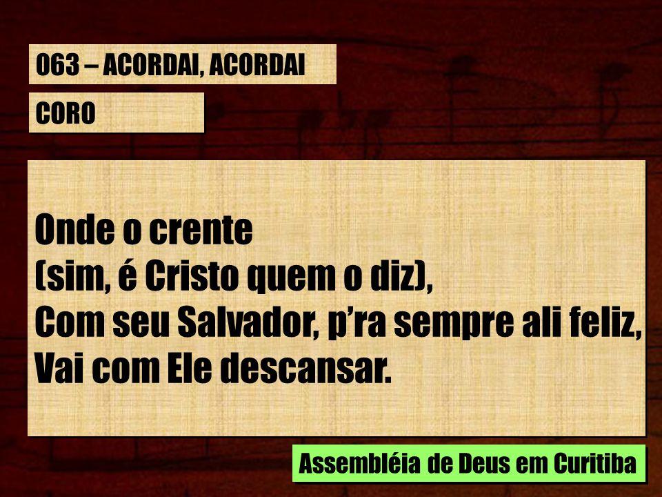 CORO Onde o crente (sim, é Cristo quem o diz), Com seu Salvador, pra sempre ali feliz, Vai com Ele descansar. Onde o crente (sim, é Cristo quem o diz)