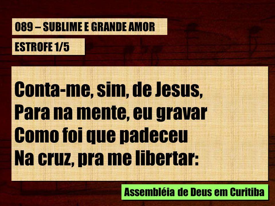 ESTROFE 1/5 Conta-me, sim, de Jesus, Para na mente, eu gravar Como foi que padeceu Na cruz, pra me libertar: Conta-me, sim, de Jesus, Para na mente, e
