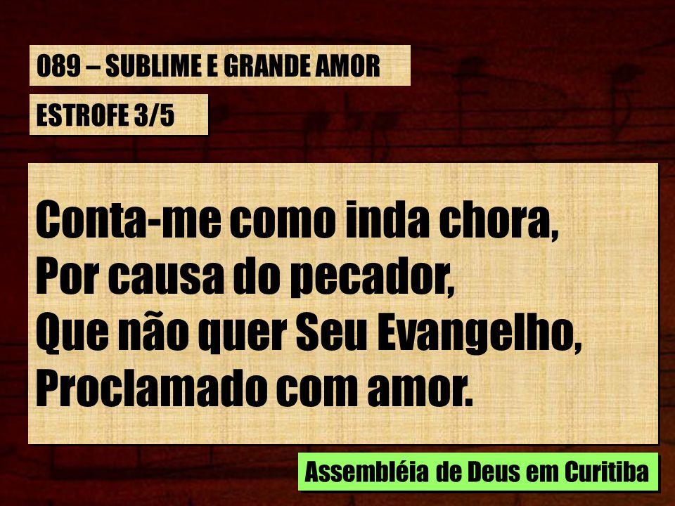 ESTROFE 3/5 Conta-me como inda chora, Por causa do pecador, Que não quer Seu Evangelho, Proclamado com amor. Conta-me como inda chora, Por causa do pe