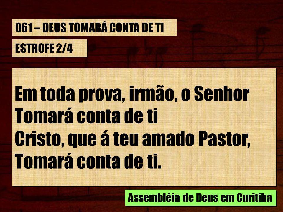 ESTROFE 2/4 Em toda prova, irmão, o Senhor Tomará conta de ti Cristo, que á teu amado Pastor, Tomará conta de ti. Em toda prova, irmão, o Senhor Tomar