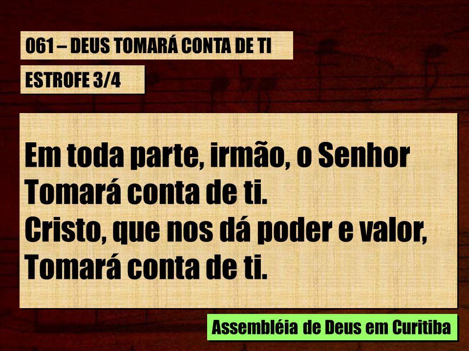 ESTROFE 3/4 Em toda parte, irmão, o Senhor Tomará conta de ti. Cristo, que nos dá poder e valor, Tomará conta de ti. Em toda parte, irmão, o Senhor To