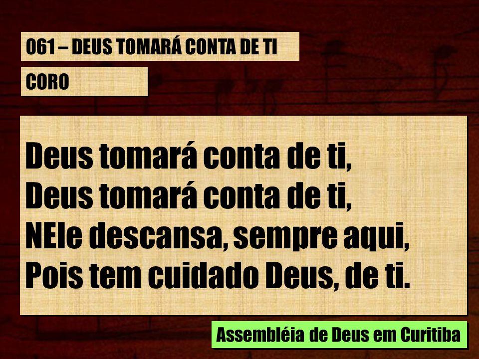 CORO Deus tomará conta de ti, Deus tomará conta de ti, NEle descansa, sempre aqui, Pois tem cuidado Deus, de ti. Assembléia de Deus em Curitiba 061 –