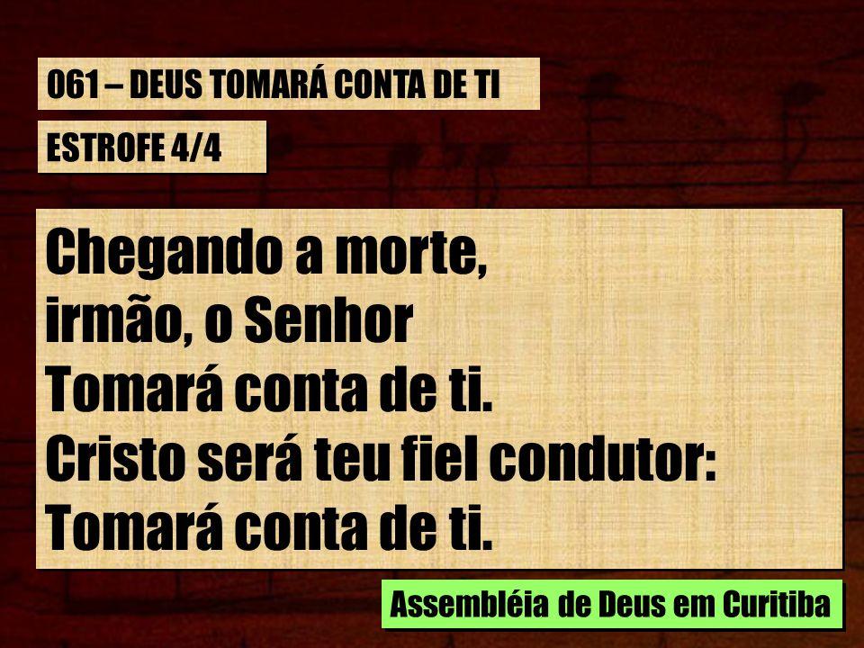 ESTROFE 4/4 Chegando a morte, irmão, o Senhor Tomará conta de ti. Cristo será teu fiel condutor: Tomará conta de ti. Chegando a morte, irmão, o Senhor