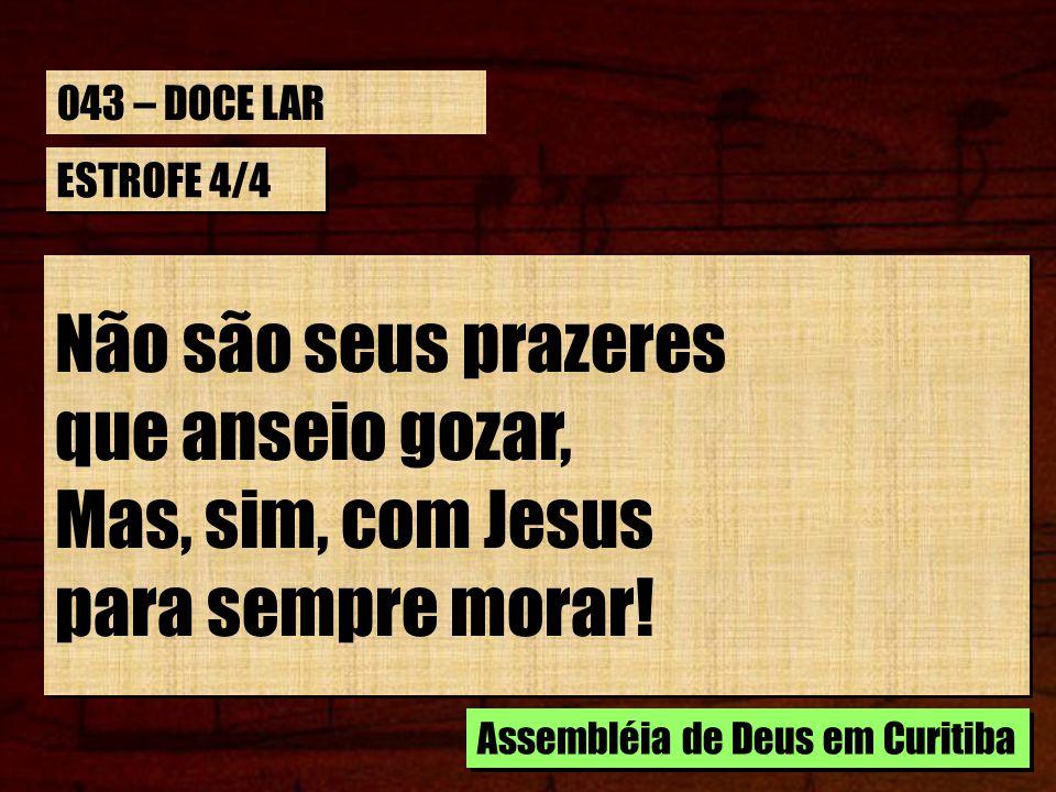 ESTROFE 4/4 Não são seus prazeres que anseio gozar, Mas, sim, com Jesus para sempre morar! Não são seus prazeres que anseio gozar, Mas, sim, com Jesus