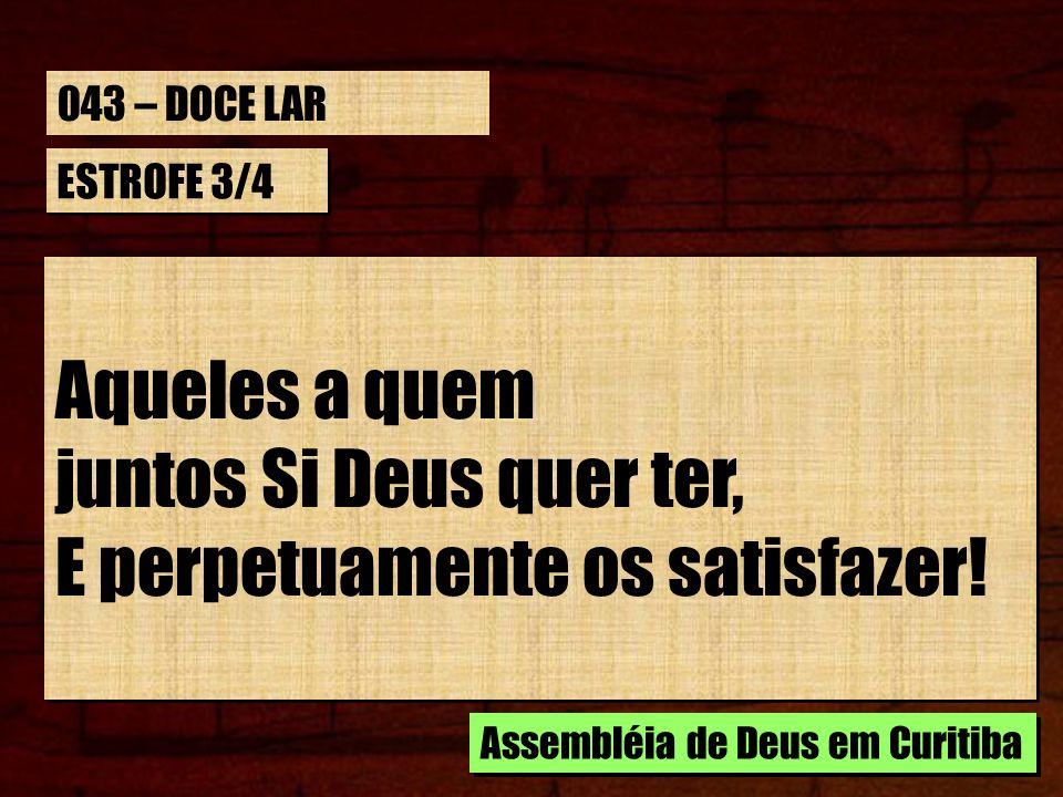 ESTROFE 3/4 Aqueles a quem juntos Si Deus quer ter, E perpetuamente os satisfazer! Aqueles a quem juntos Si Deus quer ter, E perpetuamente os satisfaz
