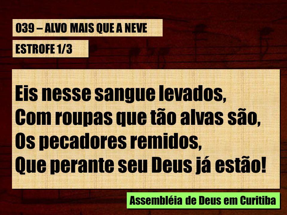 ESTROFE 1/3 Eis nesse sangue levados, Com roupas que tão alvas são, Os pecadores remidos, Que perante seu Deus já estão! Eis nesse sangue levados, Com