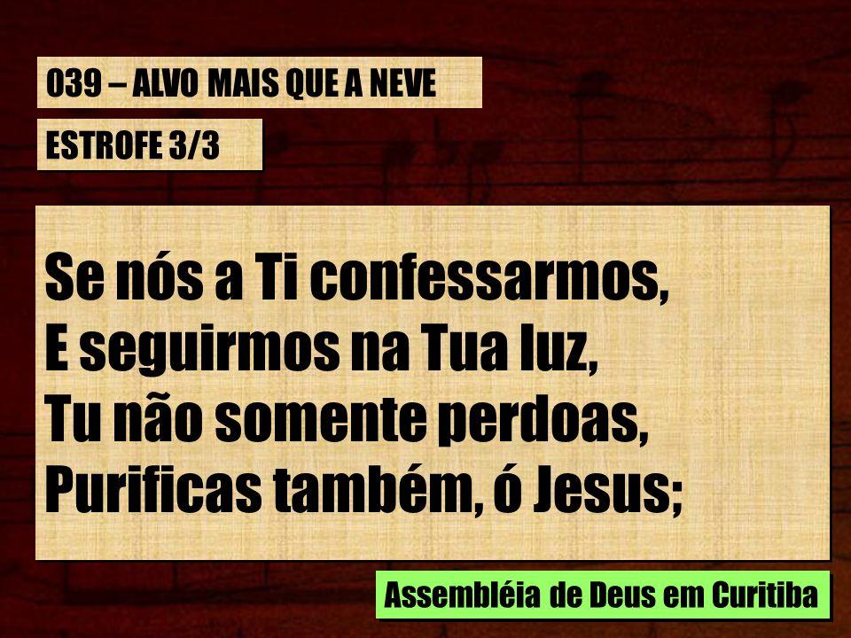 ESTROFE 3/3 Se nós a Ti confessarmos, E seguirmos na Tua luz, Tu não somente perdoas, Purificas também, ó Jesus; Se nós a Ti confessarmos, E seguirmos