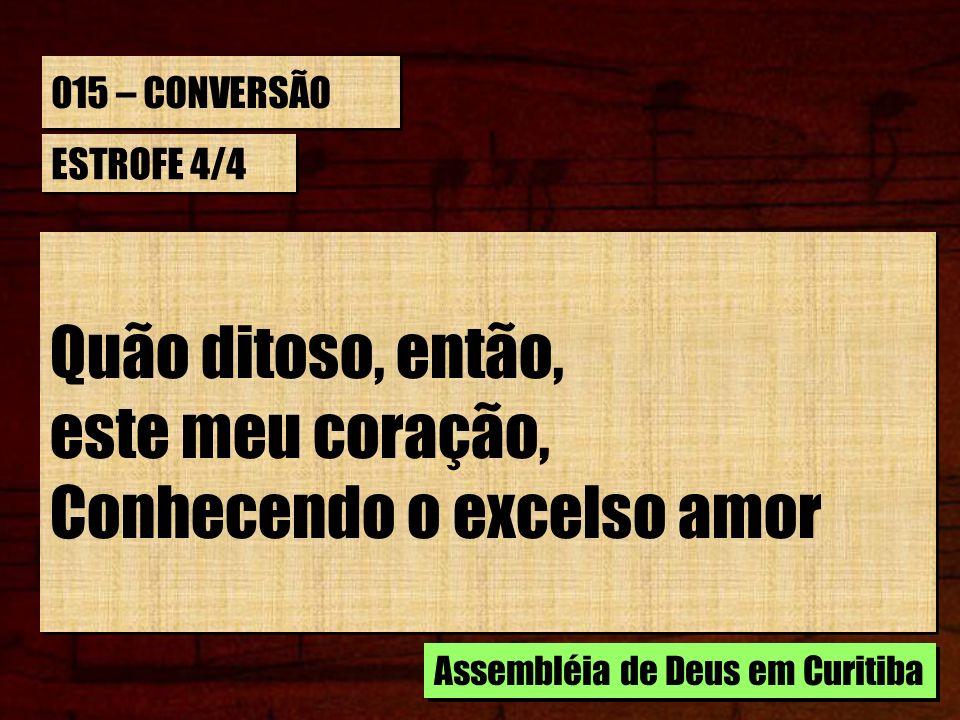015 – CONVERSÃO ESTROFE 4/4 Quão ditoso, então, este meu coração, Conhecendo o excelso amor Quão ditoso, então, este meu coração, Conhecendo o excelso