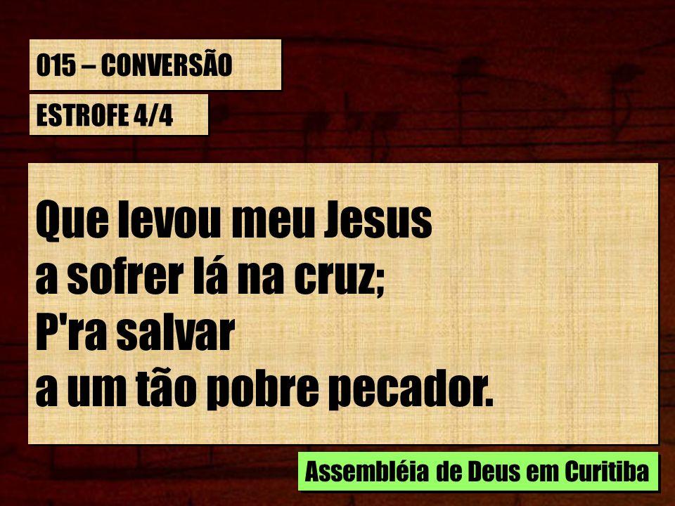 015 – CONVERSÃO ESTROFE 4/4 Que levou meu Jesus a sofrer lá na cruz; P'ra salvar a um tão pobre pecador. Que levou meu Jesus a sofrer lá na cruz; P'ra