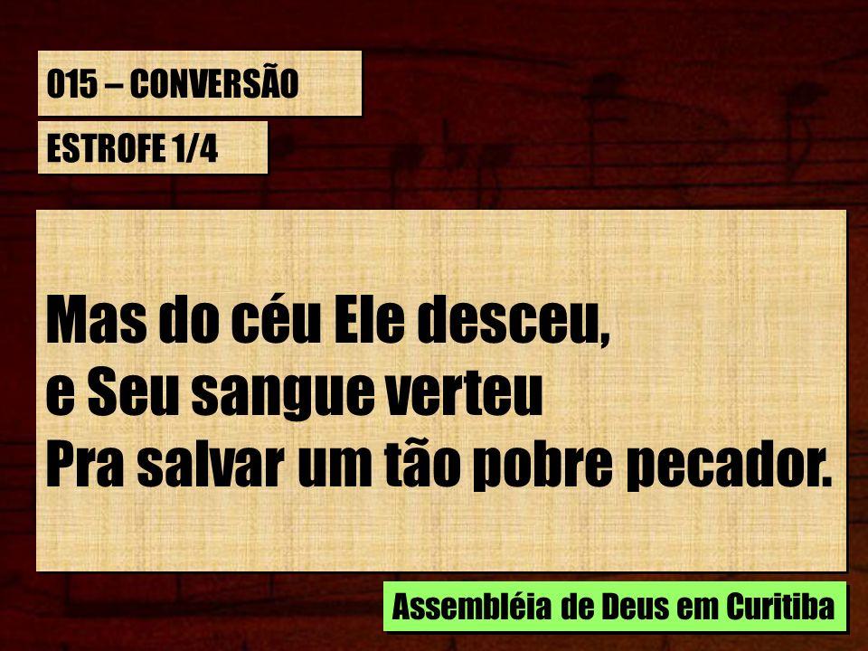 015 – CONVERSÃO ESTROFE 1/4 Mas do céu Ele desceu, e Seu sangue verteu Pra salvar um tão pobre pecador. Mas do céu Ele desceu, e Seu sangue verteu Pra