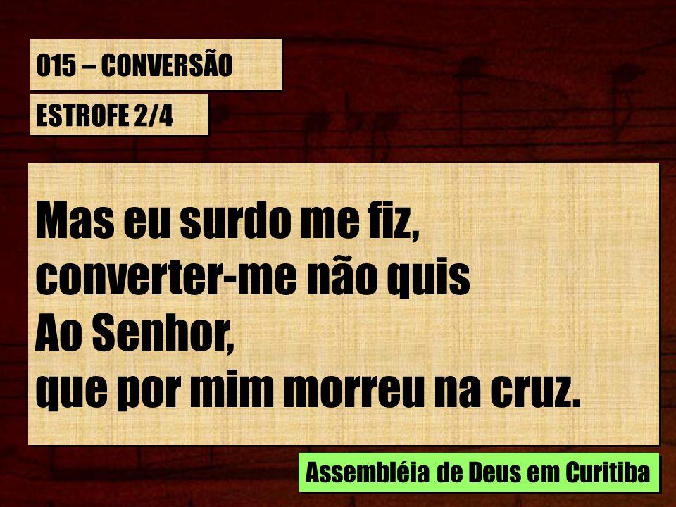 015 – CONVERSÃO ESTROFE 2/4 Mas eu surdo me fiz, converter-me não quis Ao Senhor, que por mim morreu na cruz. Mas eu surdo me fiz, converter-me não qu