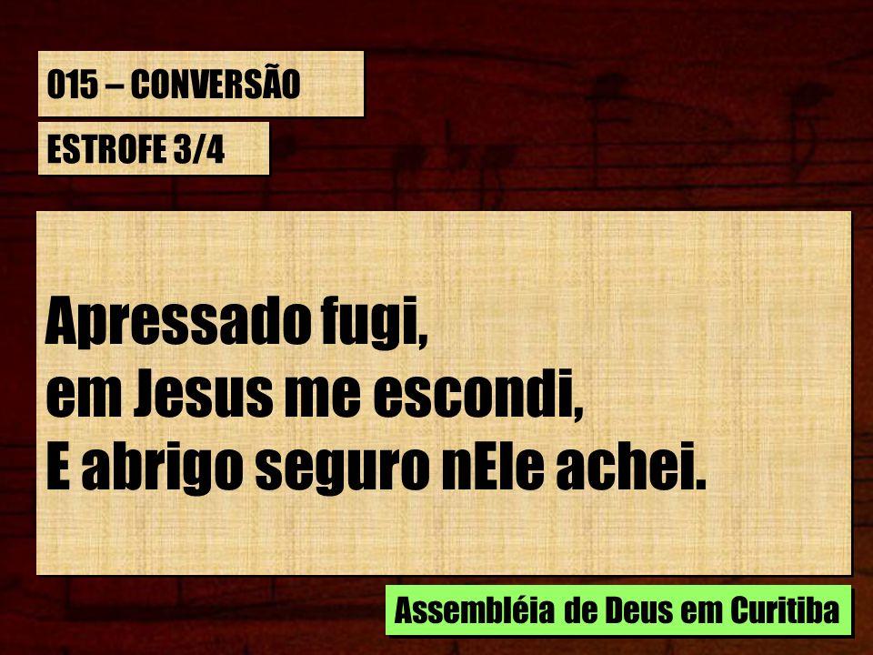 015 – CONVERSÃO ESTROFE 3/4 Apressado fugi, em Jesus me escondi, E abrigo seguro nEle achei. Apressado fugi, em Jesus me escondi, E abrigo seguro nEle