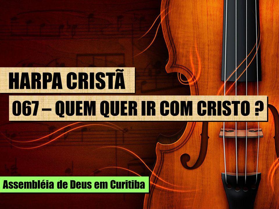 HARPA CRISTÃ 067 – QUEM QUER IR COM CRISTO Assembléia de Deus em Curitiba