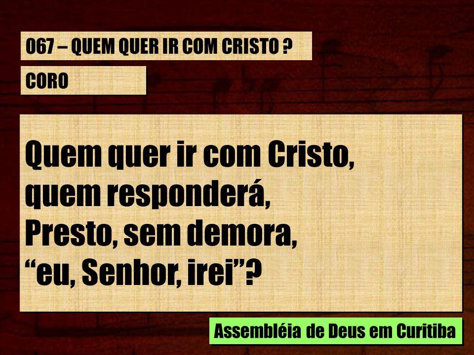 CORO Quem quer ir com Cristo, quem responderá, Presto, sem demora, eu, Senhor, irei.