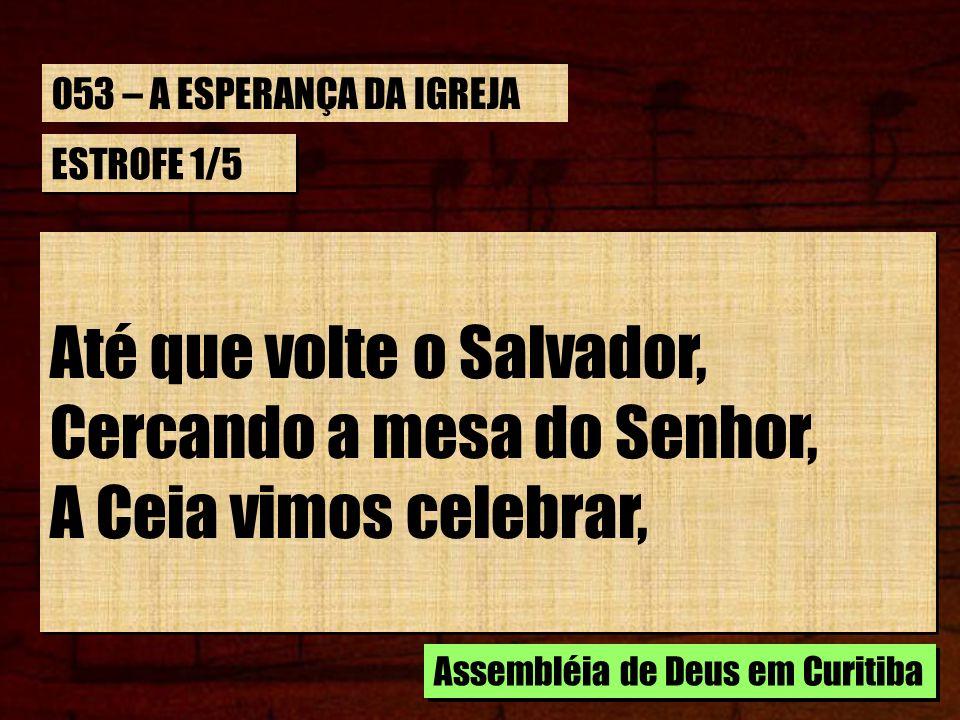 ESTROFE 1/5 Até que volte o Salvador, Cercando a mesa do Senhor, A Ceia vimos celebrar, Até que volte o Salvador, Cercando a mesa do Senhor, A Ceia vi