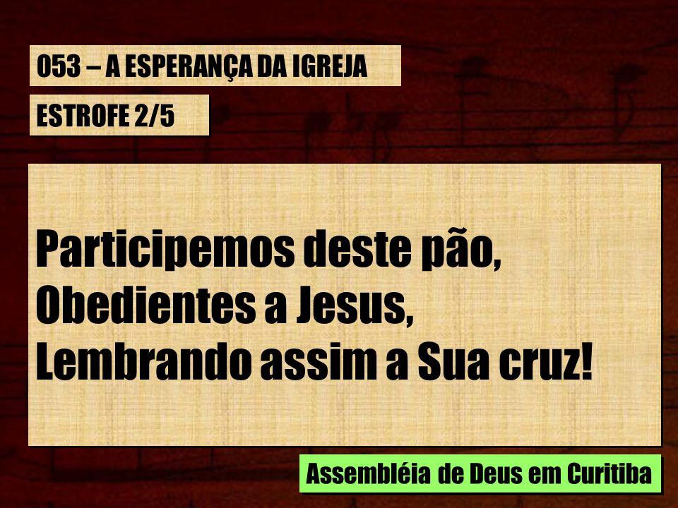 ESTROFE 2/5 Participemos deste pão, Obedientes a Jesus, Lembrando assim a Sua cruz! Participemos deste pão, Obedientes a Jesus, Lembrando assim a Sua