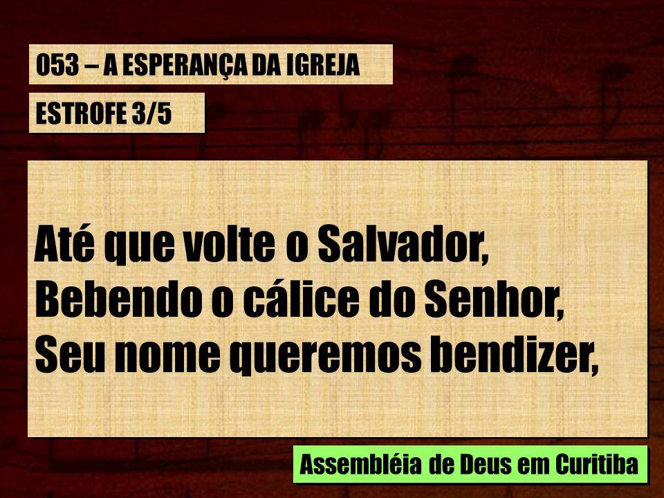 ESTROFE 3/5 Até que volte o Salvador, Bebendo o cálice do Senhor, Seu nome queremos bendizer, Até que volte o Salvador, Bebendo o cálice do Senhor, Se